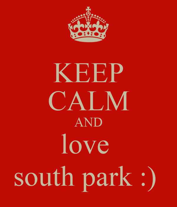 KEEP CALM AND love  south park :)