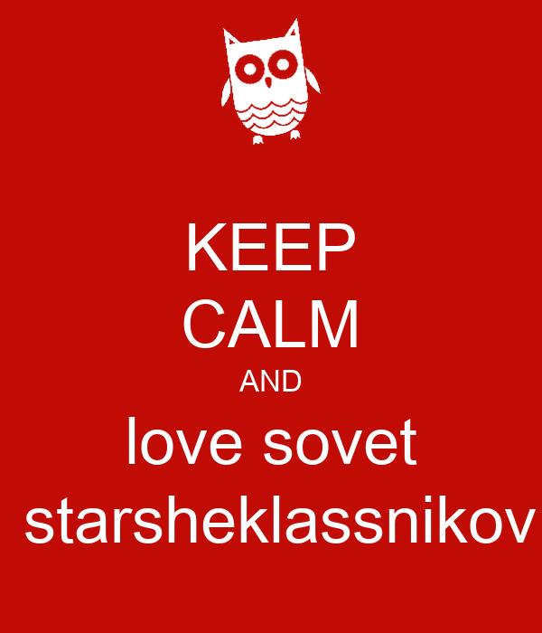 KEEP CALM AND love sovet  starsheklassnikov