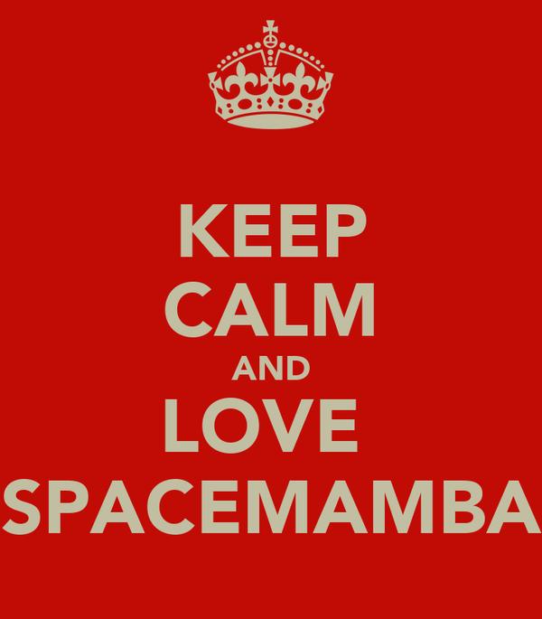 KEEP CALM AND LOVE  SPACEMAMBA