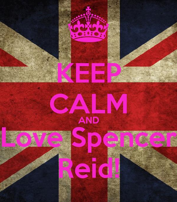 KEEP CALM AND Love Spencer Reid!