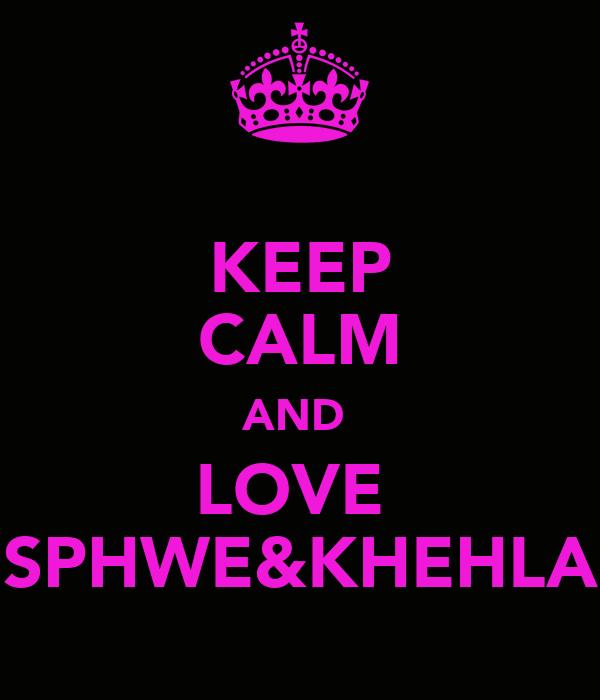 KEEP CALM AND  LOVE  SPHWE&KHEHLA