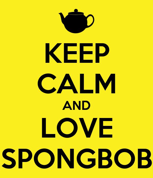 KEEP CALM AND LOVE SPONGBOB