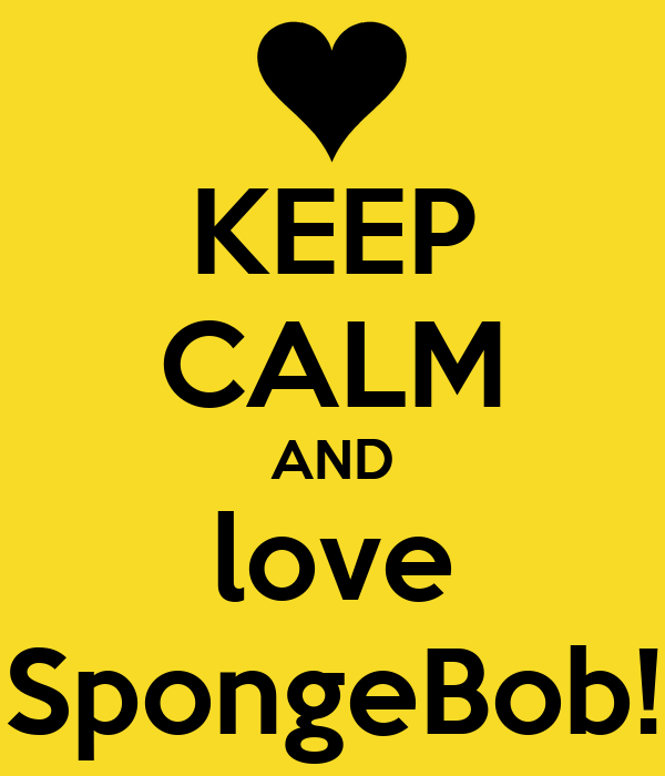 KEEP CALM AND love SpongeBob!