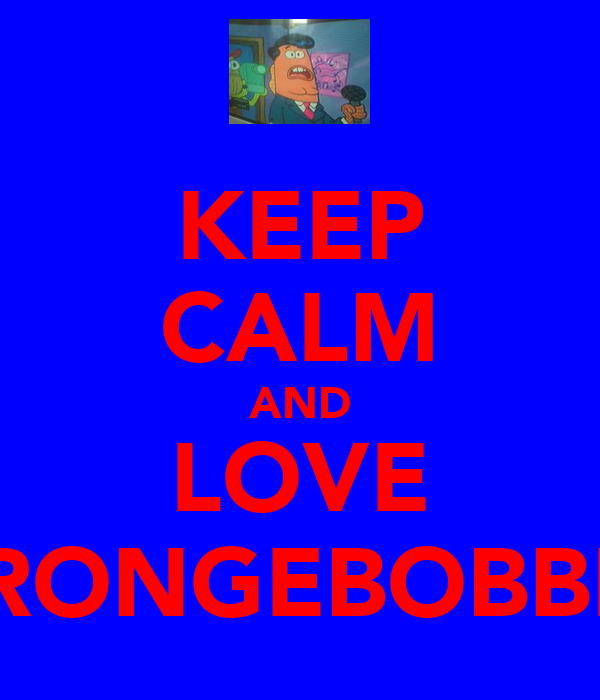 KEEP CALM AND LOVE SPRONGEBOBBLE!