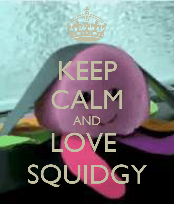 KEEP CALM AND LOVE  SQUIDGY