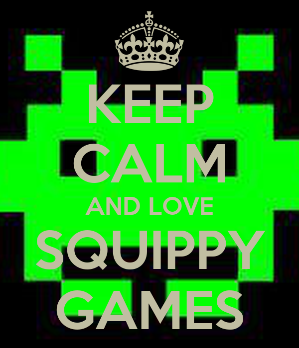 KEEP CALM AND LOVE SQUIPPY GAMES