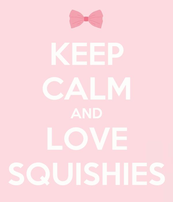 KEEP CALM AND LOVE SQUISHIES