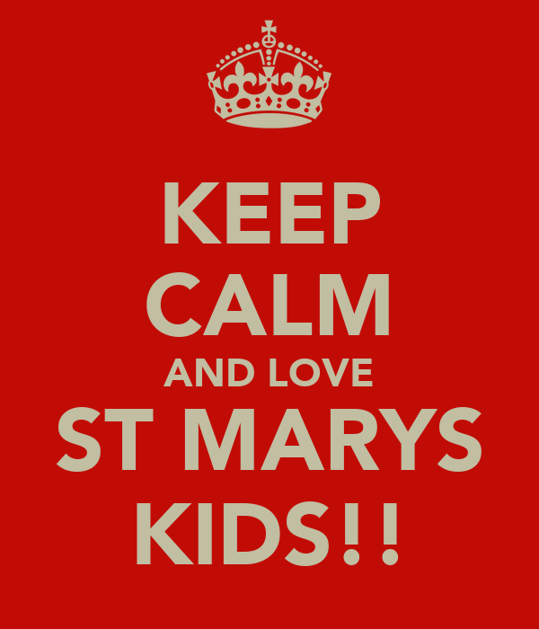 KEEP CALM AND LOVE ST MARYS KIDS!!