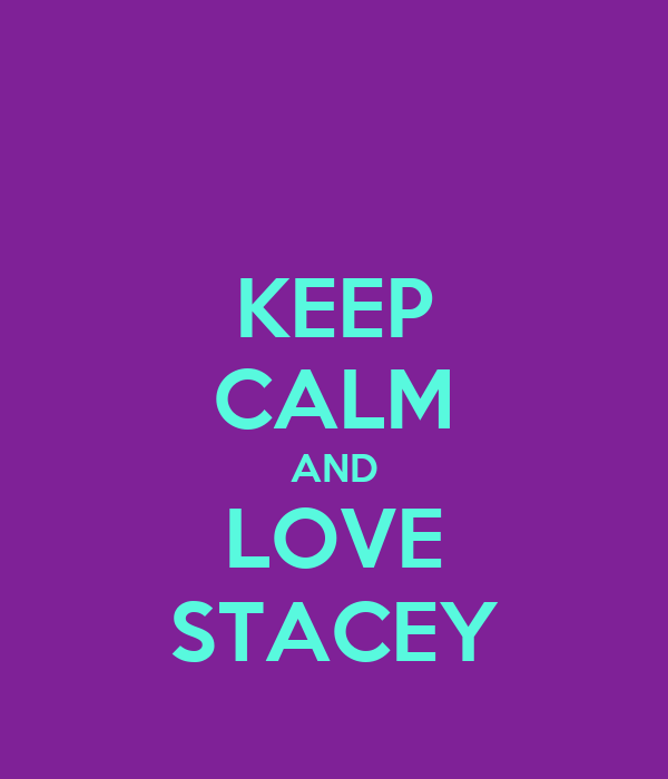 KEEP CALM AND LOVE STACEY