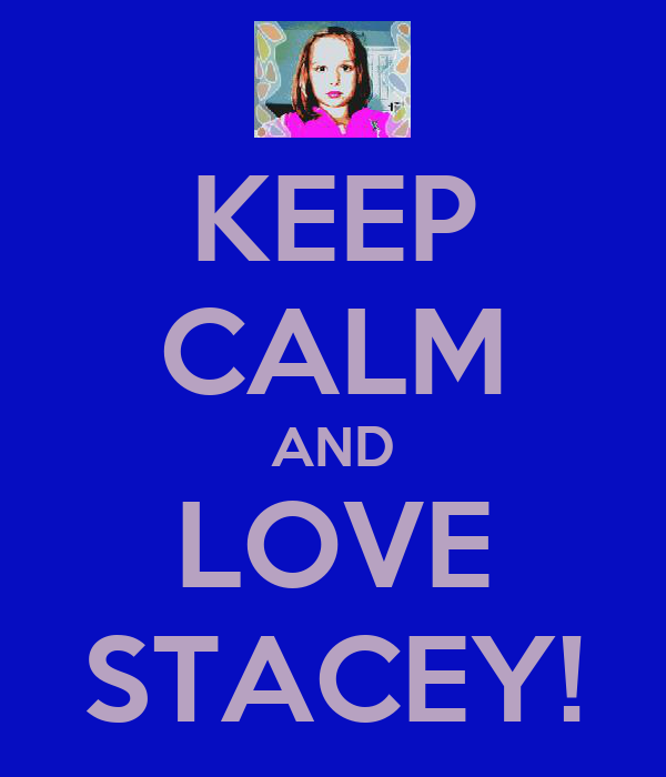 KEEP CALM AND LOVE STACEY!