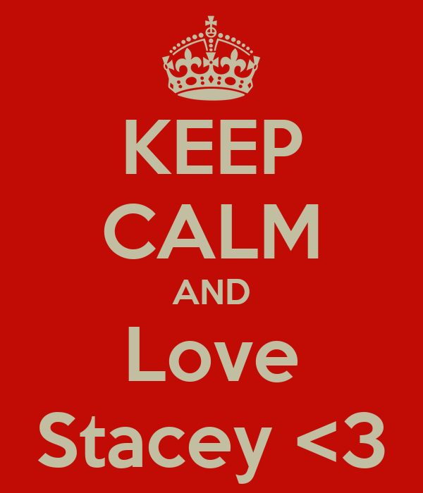 KEEP CALM AND Love Stacey <3