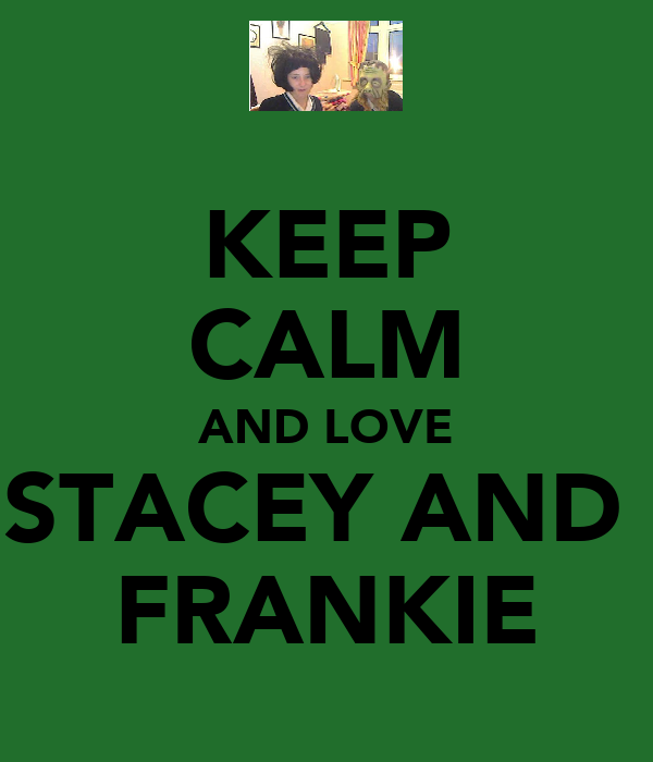 KEEP CALM AND LOVE STACEY AND  FRANKIE