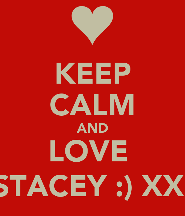 KEEP CALM AND LOVE  STACEY :) XX