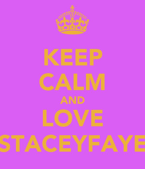 KEEP CALM AND LOVE STACEYFAYE
