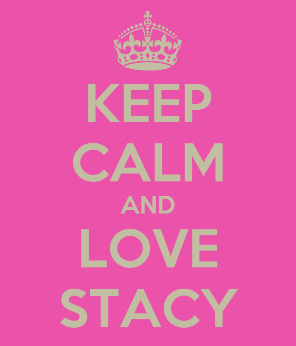 KEEP CALM AND LOVE STACY