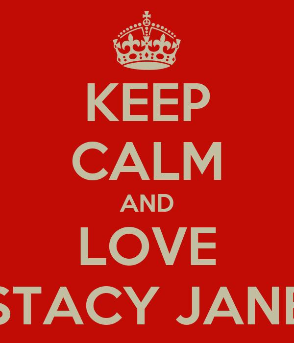 KEEP CALM AND LOVE STACY JANE