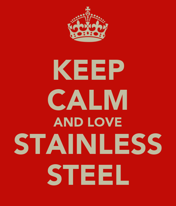 KEEP CALM AND LOVE STAINLESS STEEL