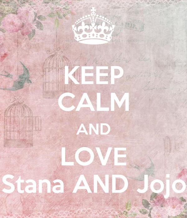 KEEP CALM AND LOVE Stana AND Jojo