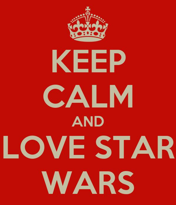 KEEP CALM AND LOVE STAR WARS