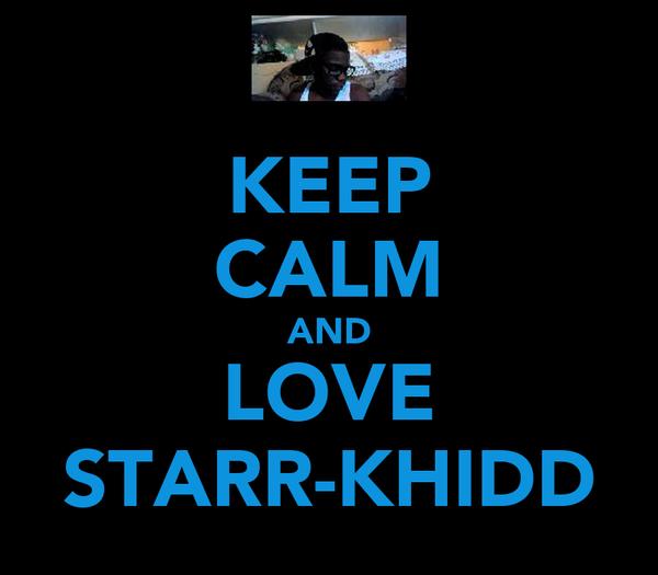 KEEP CALM AND LOVE STARR-KHIDD