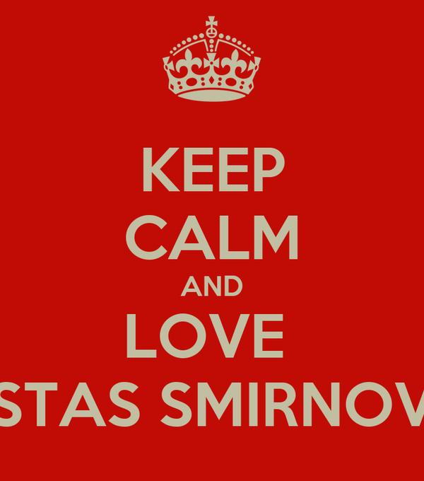 KEEP CALM AND LOVE  STAS SMIRNOV