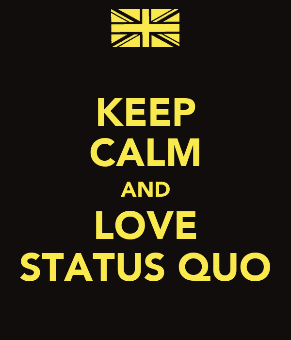 KEEP CALM AND LOVE STATUS QUO
