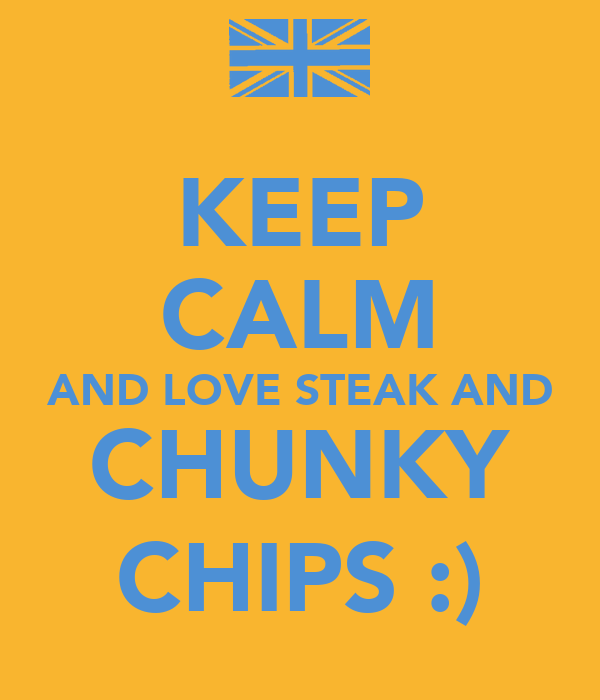 KEEP CALM AND LOVE STEAK AND CHUNKY CHIPS :)