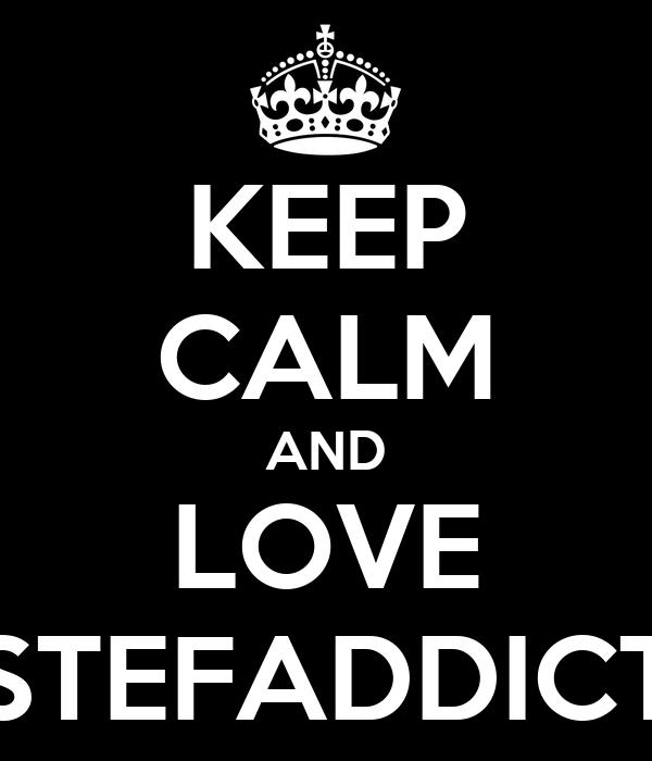 KEEP CALM AND LOVE STEFADDICT
