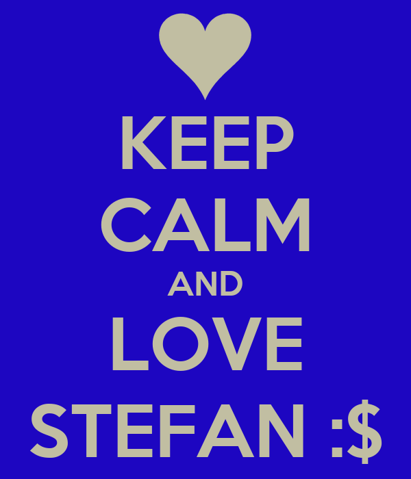 KEEP CALM AND LOVE STEFAN :$