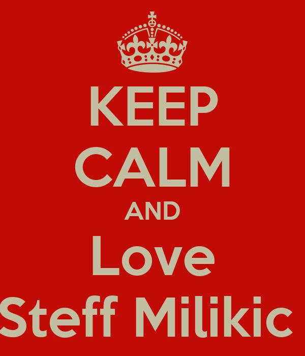 KEEP CALM AND Love Steff Milikic