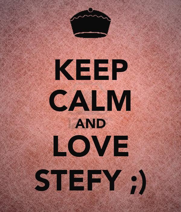 KEEP CALM AND LOVE STEFY ;)