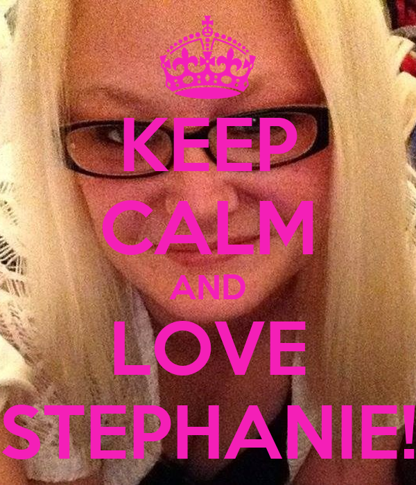 KEEP CALM AND LOVE STEPHANIE!