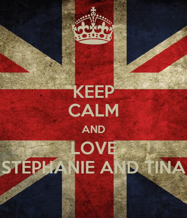 KEEP CALM AND LOVE STEPHANIE AND TINA