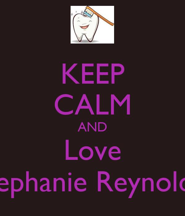KEEP CALM AND Love Stephanie Reynolds