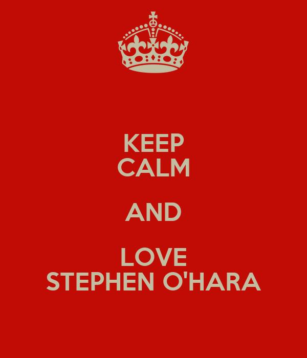 KEEP CALM AND LOVE STEPHEN O'HARA