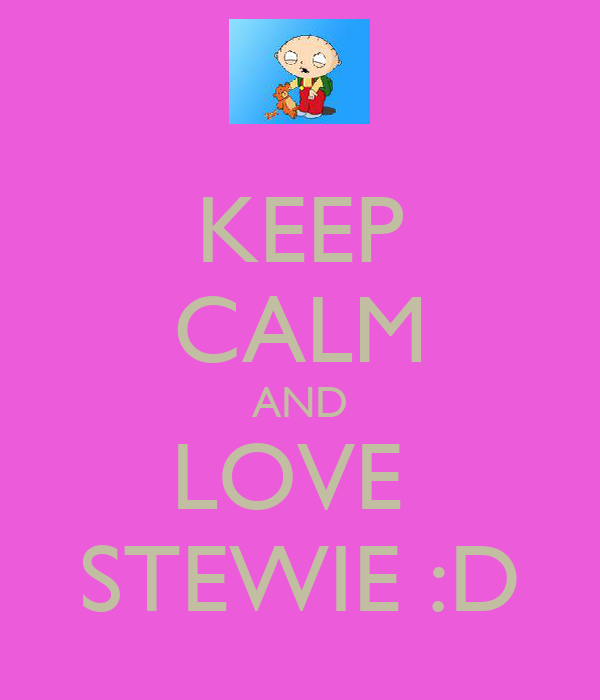KEEP CALM AND LOVE  STEWIE :D