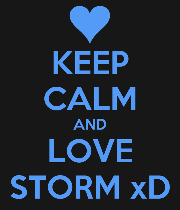 KEEP CALM AND LOVE STORM xD