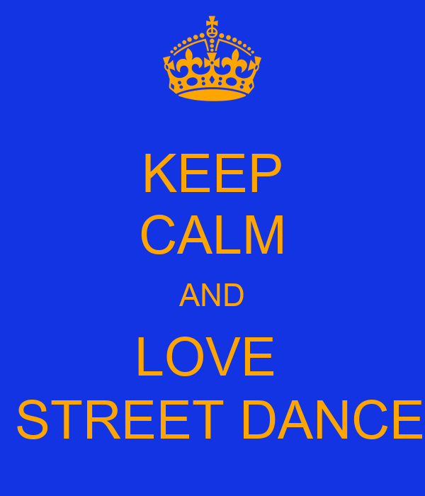 KEEP CALM AND LOVE   STREET DANCE
