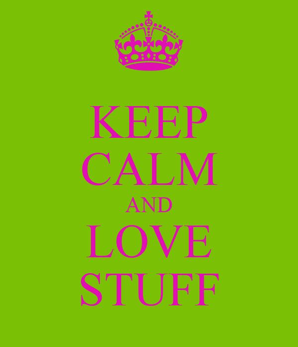 KEEP CALM AND LOVE STUFF
