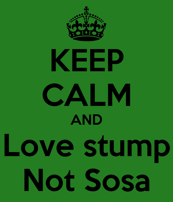 KEEP CALM AND Love stump Not Sosa