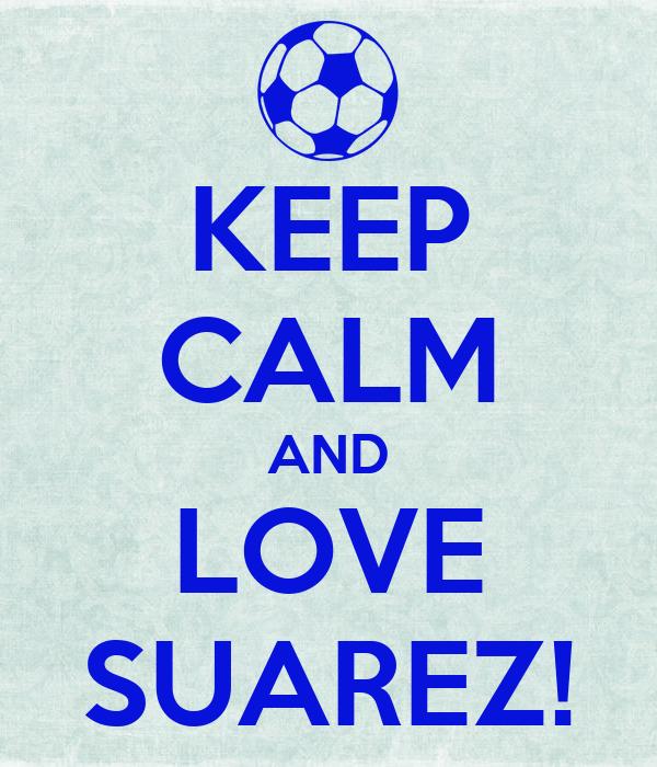 KEEP CALM AND LOVE SUAREZ!