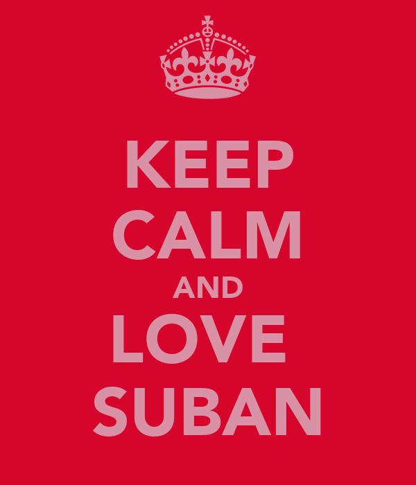 KEEP CALM AND LOVE  SUBAN