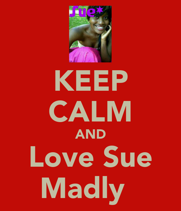KEEP CALM AND Love Sue Madly ♥