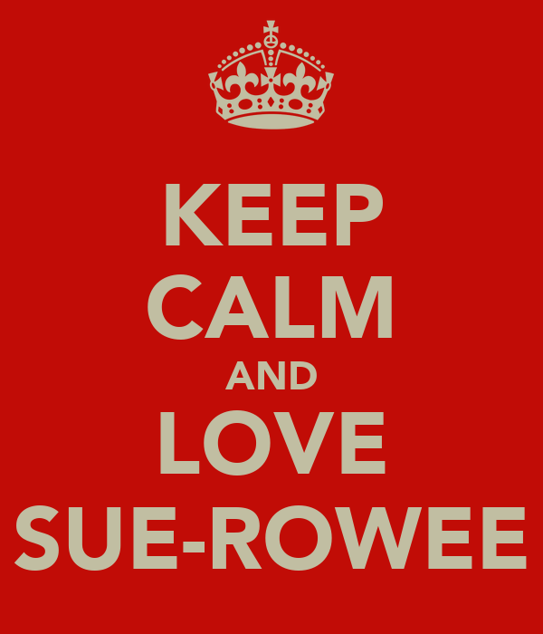 KEEP CALM AND LOVE SUE-ROWEE