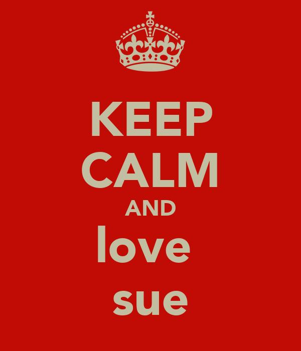 KEEP CALM AND love  sue