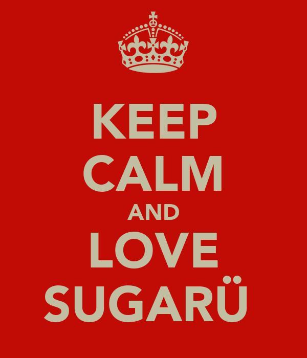 KEEP CALM AND LOVE SUGARÜ♥