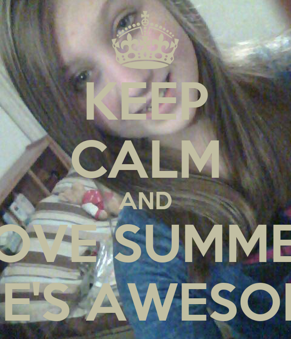 KEEP CALM AND LOVE SUMMER SHE'S AWESOME