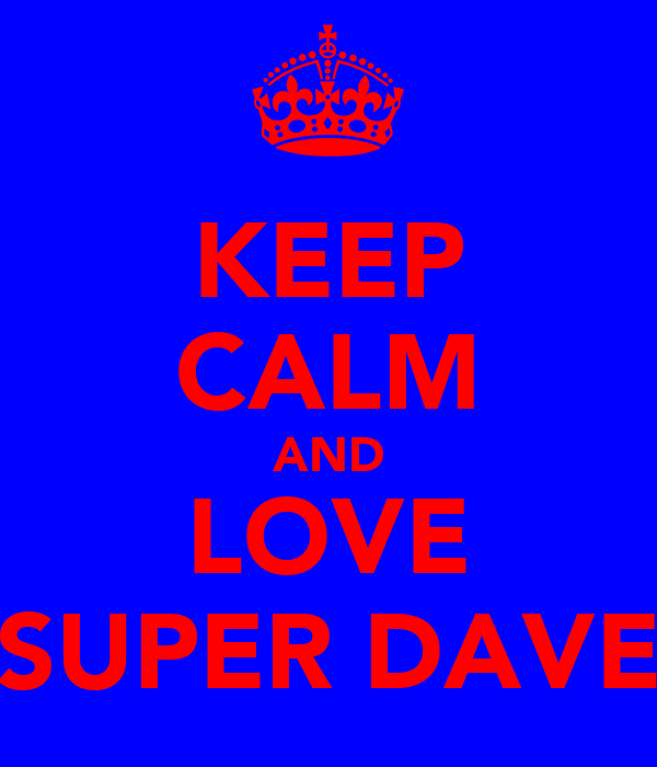 KEEP CALM AND LOVE SUPER DAVE