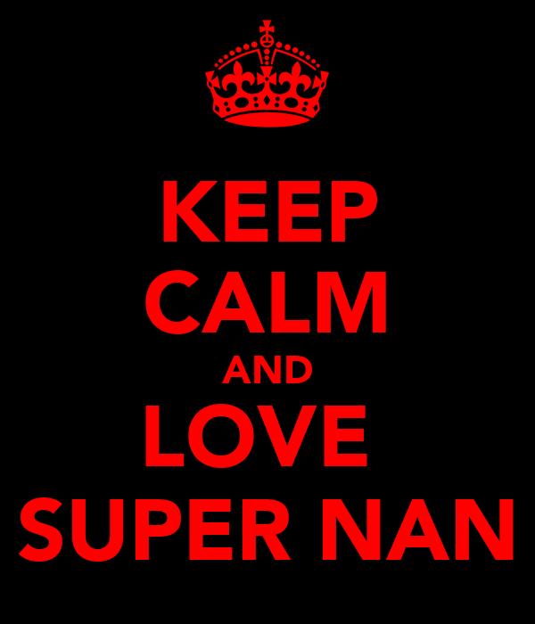 KEEP CALM AND LOVE  SUPER NAN