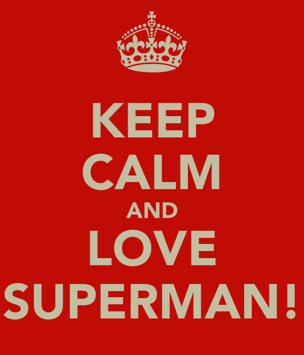 KEEP CALM AND LOVE SUPERMAN!
